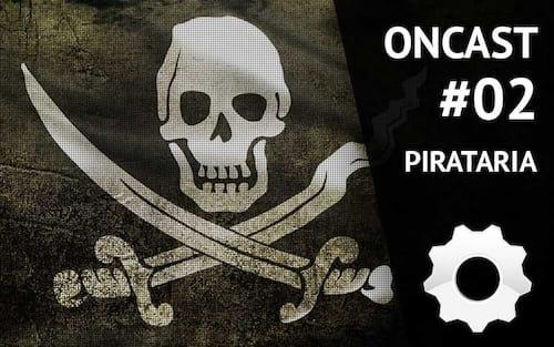 ONCast #02 - Pirataria