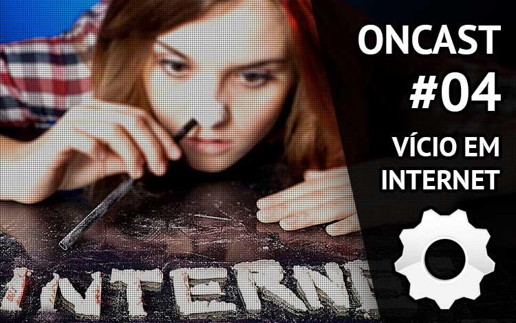 ONCast #04 - Vício em Internet
