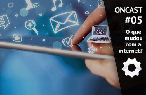 ONCast #05 - O que mudou com a internet?
