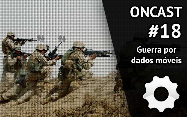 ONCast #18 - Guerra por dados móveis