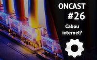ONCast #26 - Cabou a Internet?