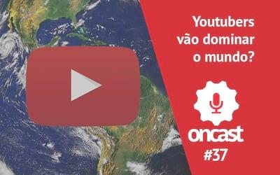 ONCast #37 - Youtubers vão dominar o mundo?