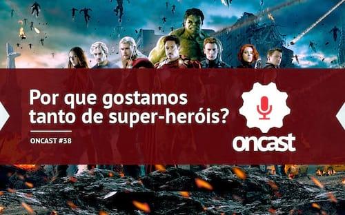 ONCast #38 - Por que gostamos tanto de super-heróis?