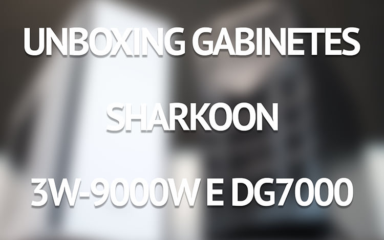 Unboxing gabinetes Sharkoon 3W-9000W e DG7000