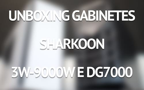 Unboxing gabinetes Sharkoon 3W-9000W e DG7000