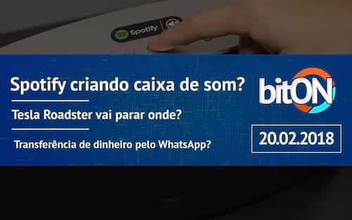 bitON 20/02 - Spotify criando caixa de som? | Tesla Roadster vai parar onde? | Transferência de dinheiro pelo WhatsApp?
