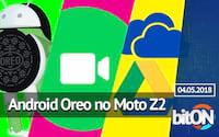 bitON 20/04 - Moto Z2 Play recebe Oreo | WhatsApp recebe novidades | One Drive ou Google Drive?